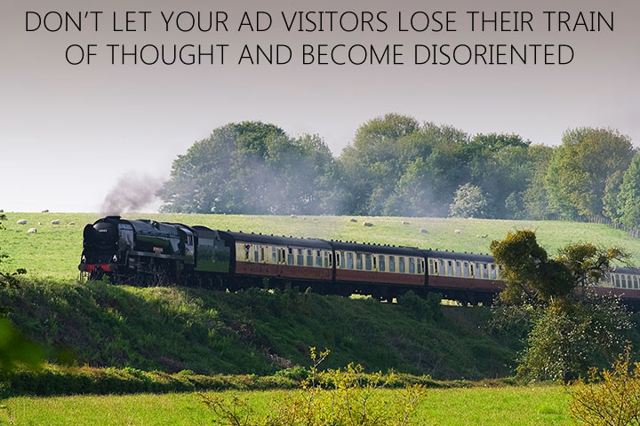 Don't let your ad visitors lose their train of thought and become disoriented when they arrive on your website.