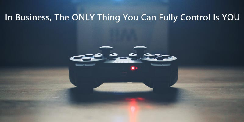 In business, the only thing you can fully control is you